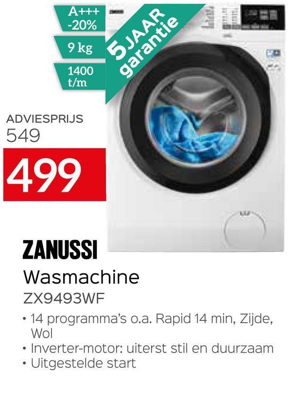 A+++ -20% 9 kg 5 JAAR garantie 1400 t/m ADVIESPRIJS 549 499 ZANUSSI Wasmachine ZX9493WF • 14 programma's o.a. Rapid 14 min, Zijde, Wol • Inverter-motor: uiterst stil en duurzaam Uitgestelde start