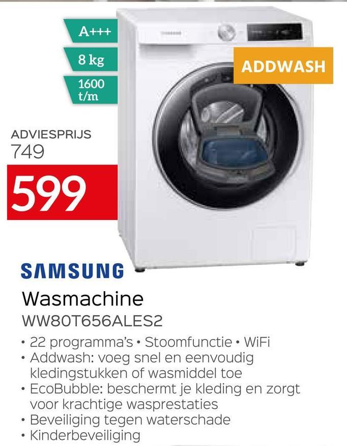 A+++ 8 kg ADDWASH 1600 t/m ADVIESPRIJS 749 599 SAMSUNG Wasmachine WW80T656ALES2 • 22 programma's. Stoomfunctie • WiFi Addwash: voeg snel en eenvoudig kledingstukken of wasmiddel toe EcoBubble: beschermt je kleding en zorgt voor krachtige wasprestaties • Beveiliging tegen waterschade • Kinderbeveiliging