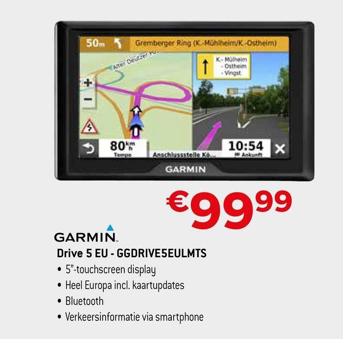 """50m Gremberger Ring (K.-Mühlheim/K-Ostheim) K-Mülheim 1 Ostheim Vingst Ander Deutzer 3 80%. 10:54 X Anschlussstelle Ko... GARMIN €9999 GARMIN Drive 5 EU - GGDRIVESEULMTS • 5""""-touchscreen display • Heel Europa incl. kaartupdates • Bluetooth • Verkeersinformatie via smartphone"""