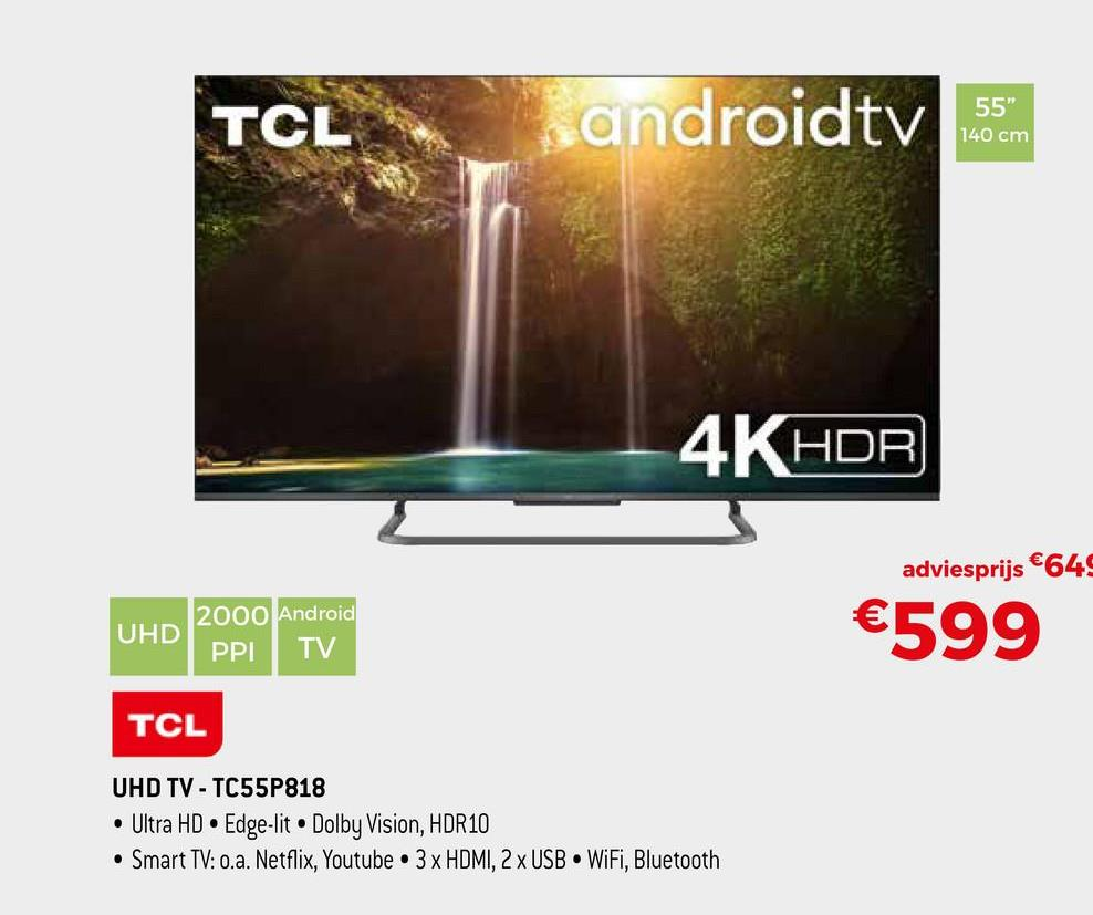 """TCL i androidtv 55"""" 140 cm 4K HDR adviesprijs €645 2000 Android UHD PPI TV €599 TCL UHD TV - TC55P818 • Ultra HD • Edge-lit. Dolby Vision, HDR10 • Smart TV: 0.a. Netflix, Youtube . 3 x HDMI, 2 x USB WiFi, Bluetooth"""