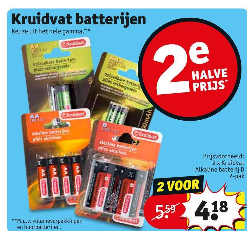 Kruidvat batterijen Keuze uit het hele gamma.* Kruidvat AA 97897 e aplaadbare batterijen piles rechargeable oplaadbare batteri piles rechargeable 2 an HALVE PRIJS* ДА Kruidvat TRE 1 pomAh D alkaline batterijen plesalcalines Kruidvat alkaline batterijen plles alcalines 00 Prijsvoorbeeld: 2 x Kruidvat Alkaline batterij D 2-pak AA AAC 2 VOOR MAN GANDE val 5.59 418 **M.u.v. volumeverpakkingen en hoorbatterijen.