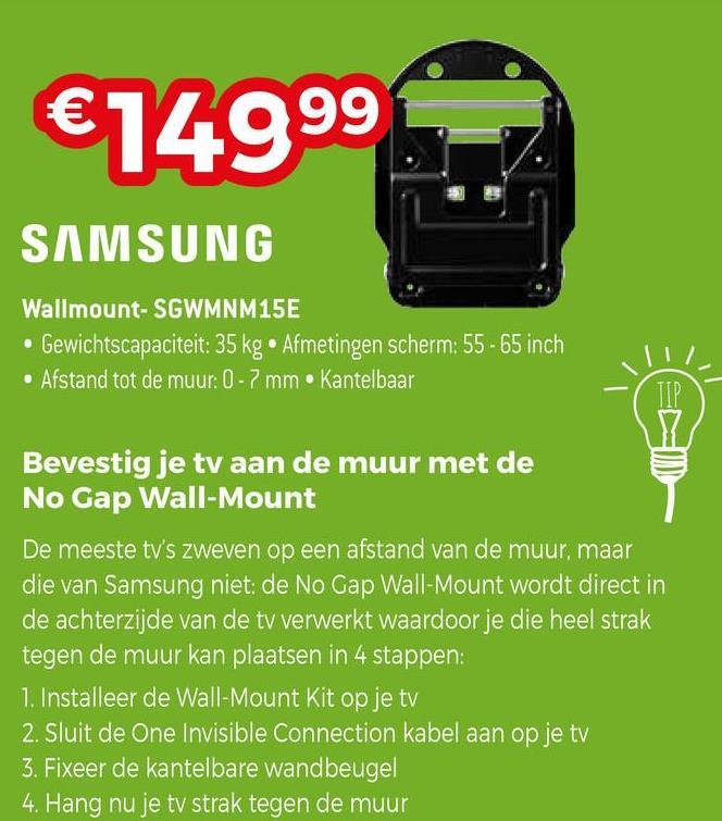€14999 SAMSUNG Wallmount- SGWMNM15E • Gewichtscapaciteit: 35 kg. Afmetingen scherm: 55 - 65 inch • Afstand tot de muur: 0-7 mm Kantelbaar TIP Bevestig je tv aan de muur met de No Gap Wall Mount De meeste tv's zweven op een afstand van de muur, maar die van Samsung niet: de No Gap Wall-Mount wordt direct in de achterzijde van de tv verwerkt waardoor je die heel strak tegen de muur kan plaatsen in 4 stappen: 1. Installeer de Wall-Mount Kit op je tv 2. Sluit de One Invisible Connection kabel aan op je tv 3. Fixeer de kantelbare wandbeugel 4. Hang nu je tv strak tegen de muur