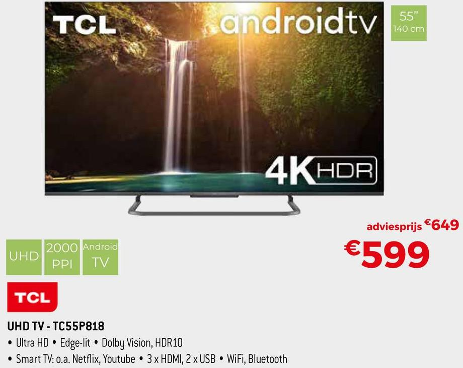 """TCL candroidtv 55"""" 140 cm 4K HDR adviesprijs €649 2000 Android UHD PPI TV HD €599 TCL UHD TV - TC55P818 • Ultra HD • Edge-lit • Dolby Vision, HDR10 • Smart TV: 0.a. Netflix, Youtube • 3 x HDMI, 2 x USB WiFi, Bluetooth"""