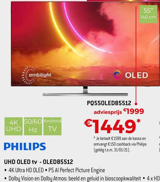 "55"" 140 cm ambilight OLED PQ550LED85512 adviesprijs €1999 UHD Hz 4K 50/60 Android TV €1449* PHILIPS * Je betaalt €1599 aan de kassa en ontvangt €150 cashback via Philips (geldig t.e.m. 31/01/21). UHD OLED tv - OLED85512 4K Ultra HD OLED • P5 Al Perfect Picture Engine Dolby Vision en Dolby Atmos: beeld en geluid in bioscoopkwaliteit. 4x HD"