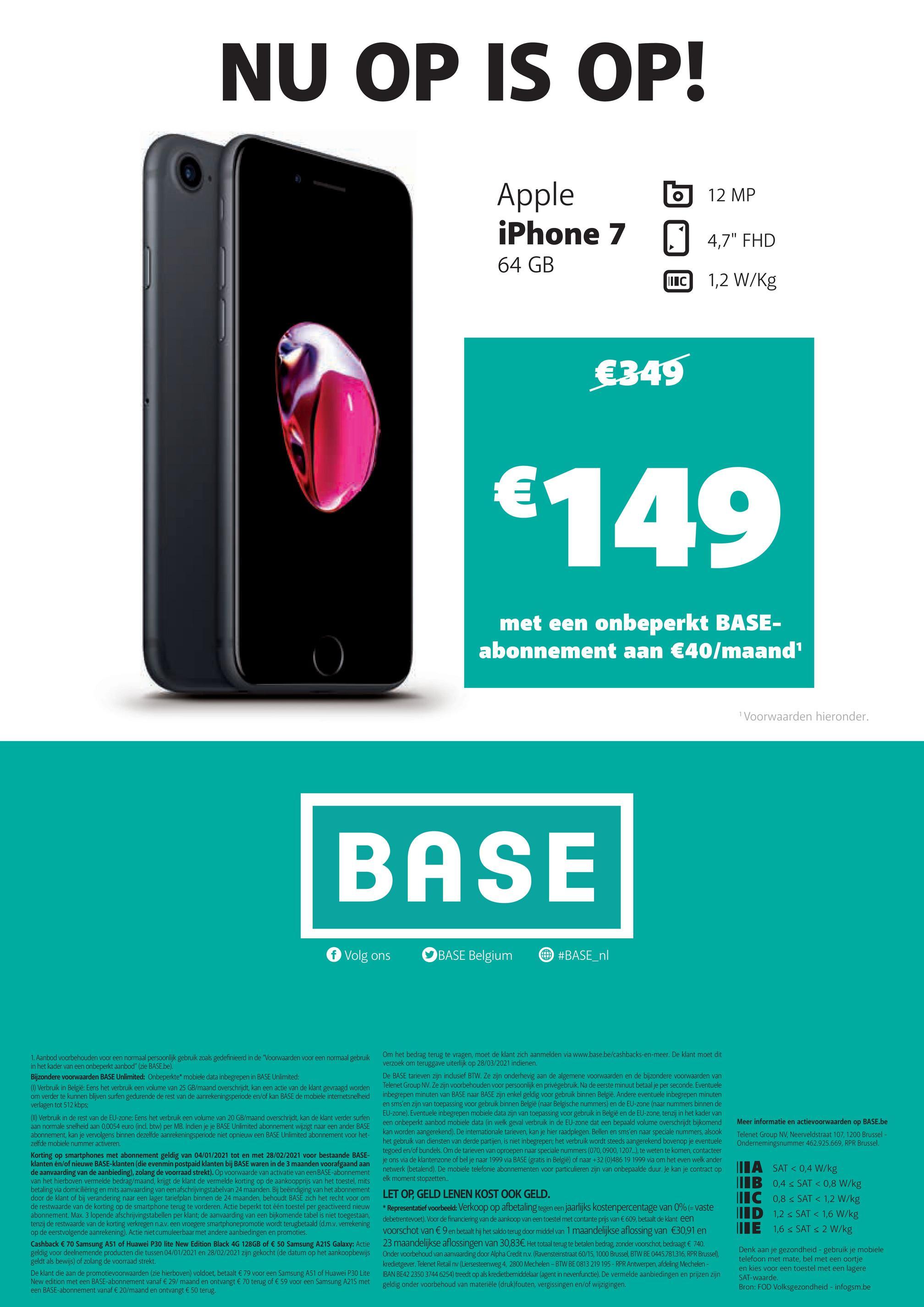 """NU OP IS OP! 12 MP Apple iPhone 7 4,7"""" FHD 64 GB MIC 1,2 W/kg €349 €149 met een onbeperkt BASE- abonnement aan €40/maand Voorwaarden hieronder. BASE Volg ons BASE Belgium #BASE_nl Meer informatie en actievoorwaarden op BASE.be Telenet Group NV, Neerveldstraat 107, 1200 Brussel - Ondernemingsnummer 462.925.669, RPR Brussel 1. Aanbod voorbehouden voor een normaal persoonlijk gebruik zoals gedefinieerd in de """"Voorwaarden voor een normaal gebruik in het kader van een onbeperkt aanbod"""" (zie BASE.be). Bijzondere voorwaarden BASE Unlimited: Onbeperkte mobiele data inbegrepen in BASE Unlimited: (0) Verbruik in België: Eens het verbruik een volume van 25 GB/maand overschrijdt, kan een actie van de klant gevraagd worden om verder te kunnen blijven surfen gedurende de rest van de aanrekeningsperiode en/of kan BASE de mobiele internetsnelheid verlagen tot 512 kbps (I) Verbruik in de rest van de EU-zone: Eens het verbruik een volume van 20 GB/maand overschrijdt, kan de klant verder surfen aan normale snelheid aan 0,0054 euro (incl. btw) per MB. Indien je je BASE Unlimited abonnement wijzigt naar een ander BASE abonnement, kan je vervolgens binnen dezelfde aanrekeningsperiode niet opnieuw een BASE Unlimited abonnement voor het- zelfde mobiele nummer activeren. Korting op smartphones met abonnement geldig van 04/01/2021 tot en met 28/02/2021 voor bestaande BASE- klanten en/of nieuwe BASE-klanten (die evenmin postpaid klanten bij BASE waren in de 3 maanden voorafgaand aan de aanvaarding van de aanbieding), zolang de voorraad strekt). Op voorwaarde van activatie van een BASE-abonnement van het hierboven vermelde bedrag/maand, krijgt de klant de vermelde korting op de aankoopprijs van het toestel , mits betaling via domiciliëring en mits aanvaarding van een afschrijvingstabelvan 24 maanden. Bij beëindiging van het abonnement door de klant of bij verandering naar een lager tariefplan binnen de 24 maanden, behoudt BASE zich het recht voor om de restwaarde van de korting op de smartphon"""