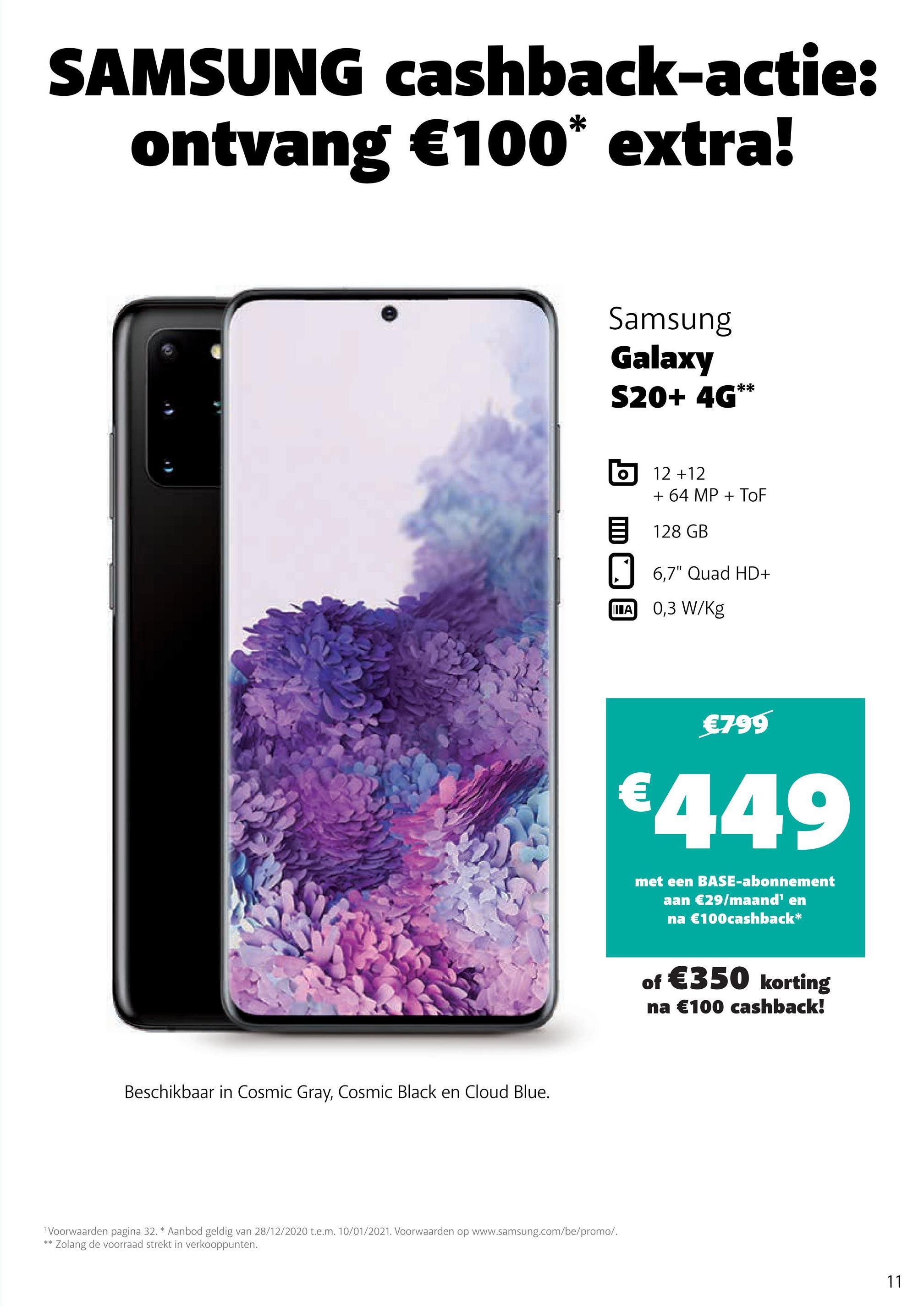 """SAMSUNG cashback-actie: ontvang €100* extra! Samsung Galaxy S20+ 4G** b 12 +12 + 64 MP + TOF 128 GB 6,7"""" Quad HD+ ILA 0,3 W/kg €799 €449 met een BASE-abonnement aan €29/maand' en na €100 cashback* of €350 korting na €100 cashback! Beschikbaar in Cosmic Gray, Cosmic Black en Cloud Blue. Voorwaarden pagina 32. * Aanbod geldig van 28/12/2020 t.e.m. 10/01/2021. Voorwaarden op www.samsung.com/be/promo/. Zolang de voorraad strekt in verkooppunten. ** 11"""