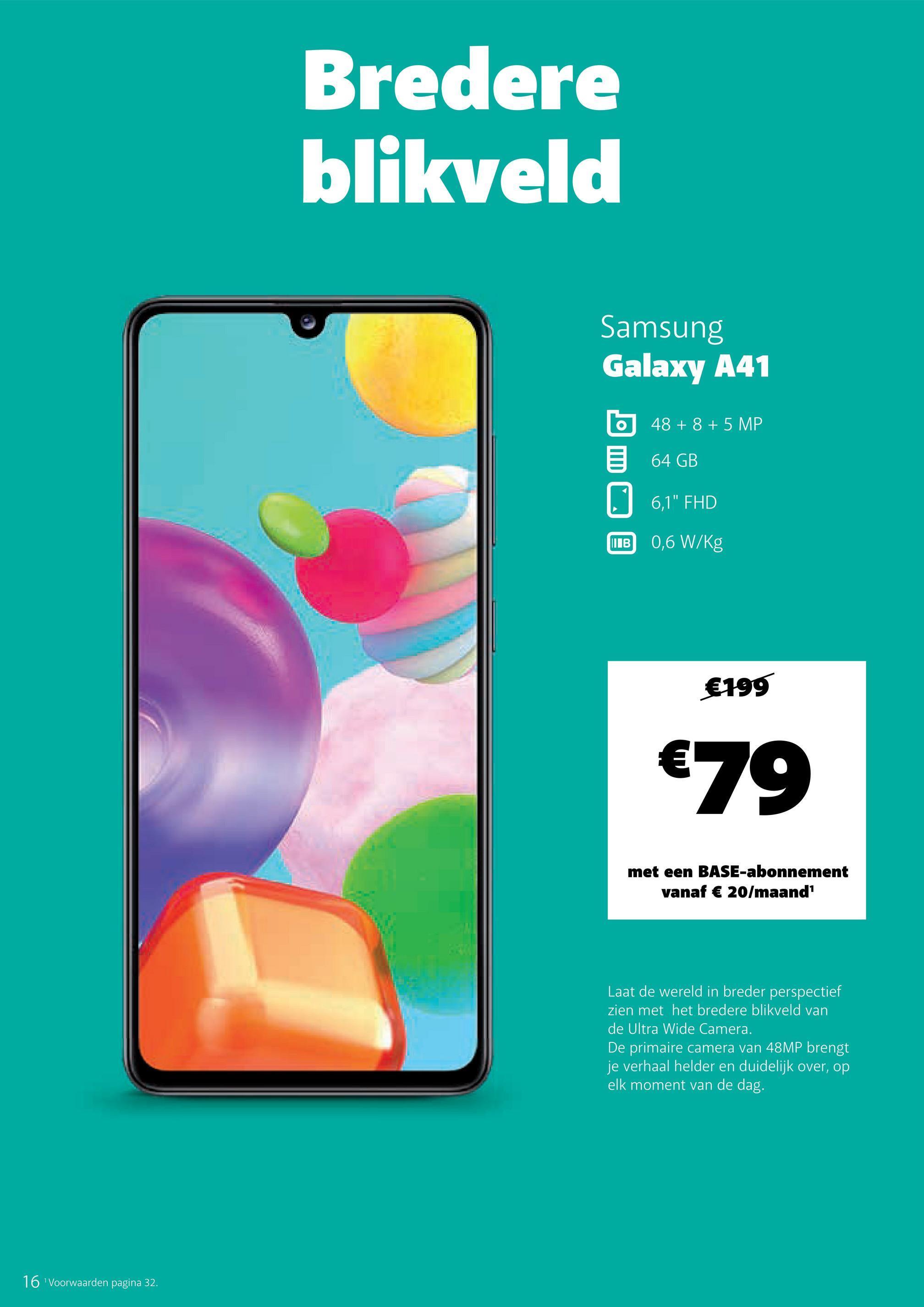 """Bredere blikveld Samsung Galaxy A41 O 48 + 8 + 5 MP 64 GB 0 6,1"""" FHD WIB 0,6 W/kg €199 €79 met een BASE-abonnement vanaf € 20/maand Laat de wereld in breder perspectief zien met het bredere blikveld van de Ultra Wide Camera. De primaire camera van 48MP brengt je verhaal helder en duidelijk over, op elk moment van de dag. 16 Voorwaarden pagina 32."""