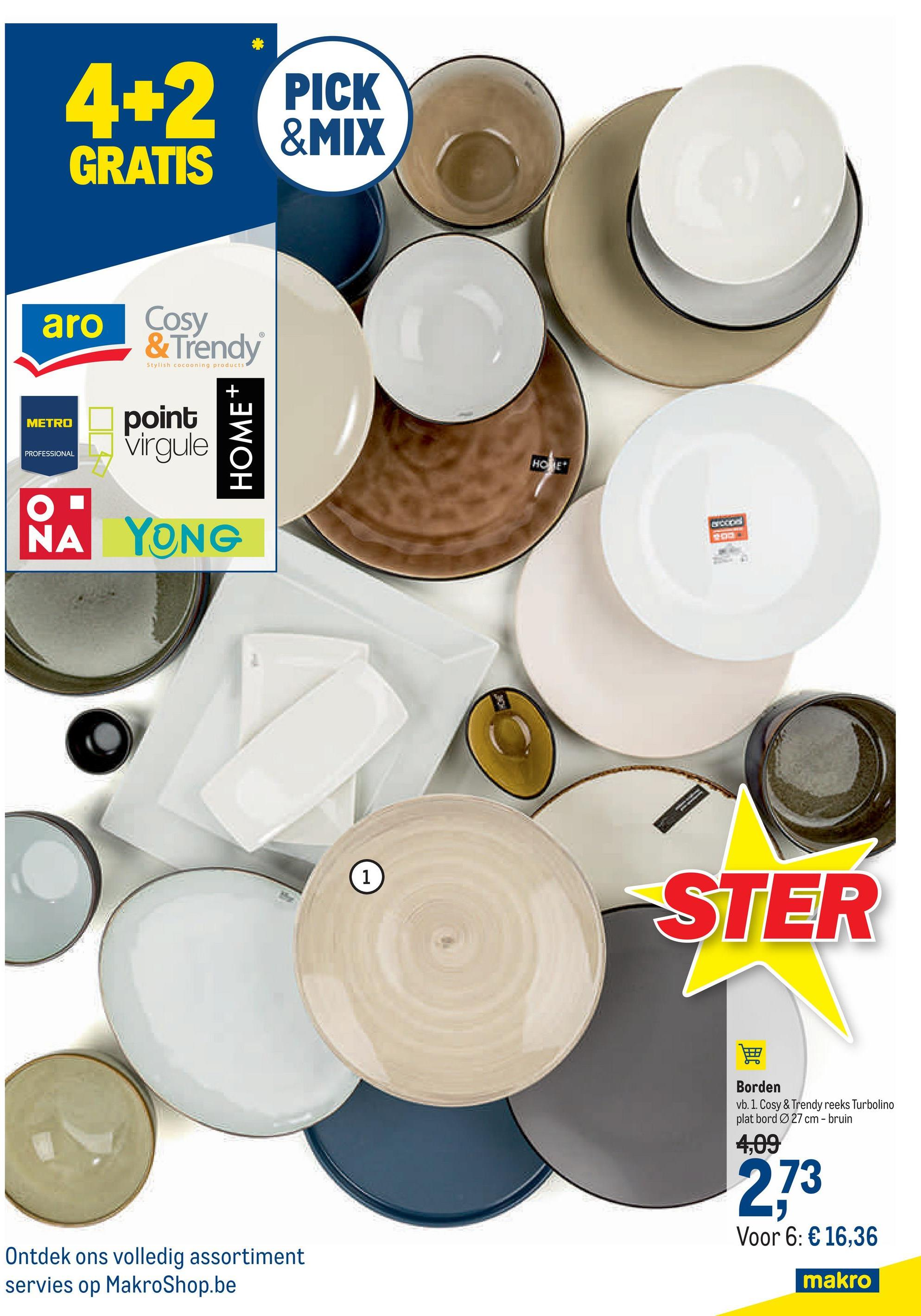 PICK &MIX GRATIS aro Cosy & Trendy Stylish cocooning products METRO point Virgule HOME PROFESSIONAL NA YONG 1 STER Borden vb. 1. Cosy & Trendy reeks Turbolino plat bord Ø 27 cm - bruin 4,09 273 Voor 6: € 16,36 Ontdek ons volledig assortiment servies op MakroShop.be makro