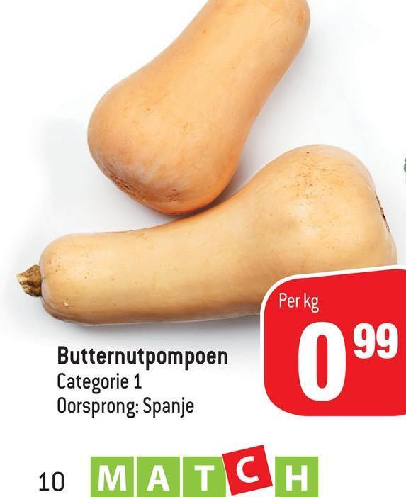 Per kg Butternutpompoen Categorie 1 Oorsprong: Spanje 099 10 MATCH