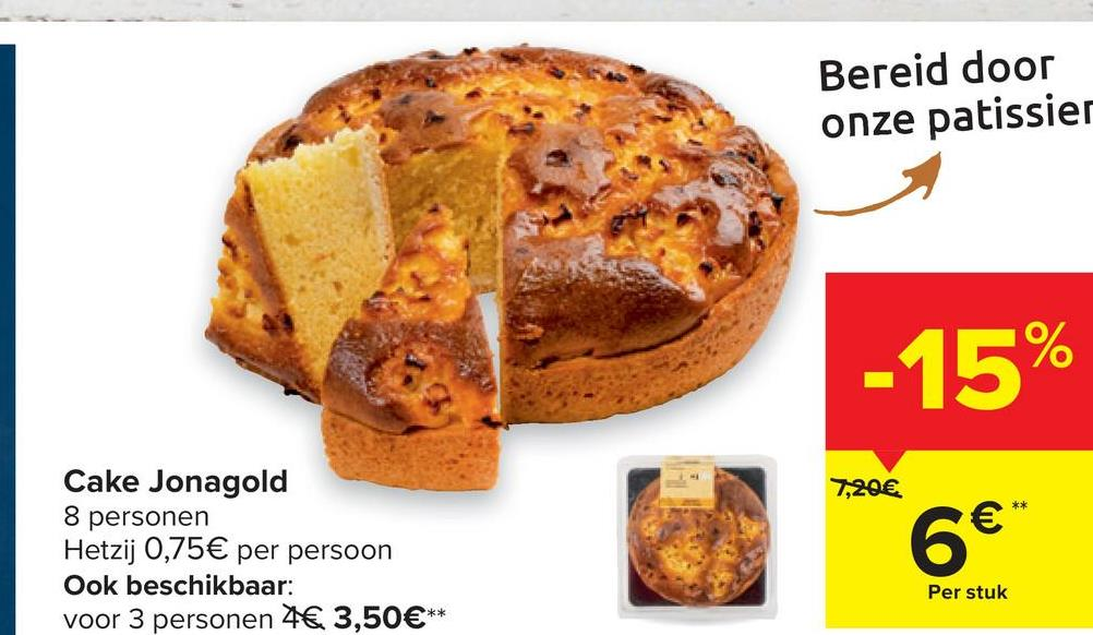 Bereid door onze patissier -15% 7,20€ €* Cake Jonagold 8 personen Hetzij 0,75€ per persoon Ook beschikbaar: voor 3 personen 4€ 3,50€** 6€ Per stuk