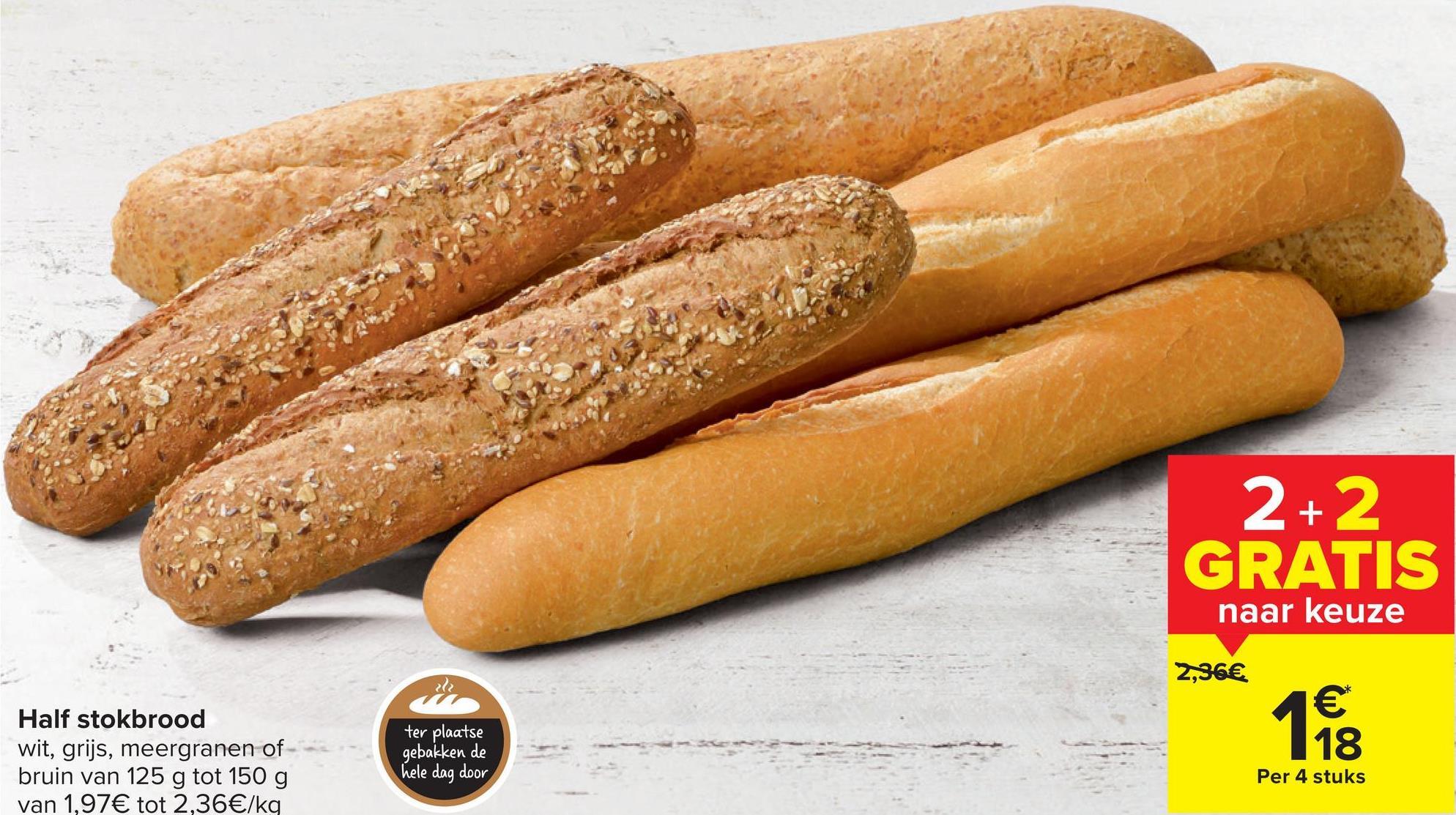 2+2 GRATIS naar keuze 2,36€ ter plaatse Half stokbrood wit, grijs, meergranen of bruin van 125 g tot 150 g van 1,97€ tot 2,36€/kg 188 € 18 gebakken de hele dag door Per 4 stuks