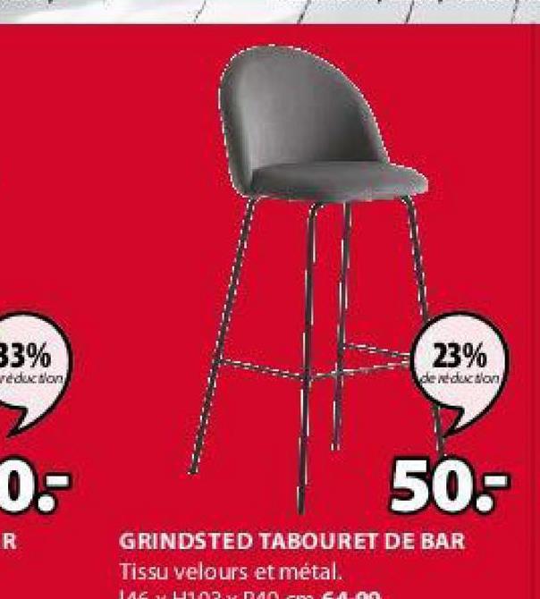 33% reduction 23% de reduction 0- 50.- R GRINDSTED TABOURET DE BAR Tissu velours et métal. LACUDDAN GAL