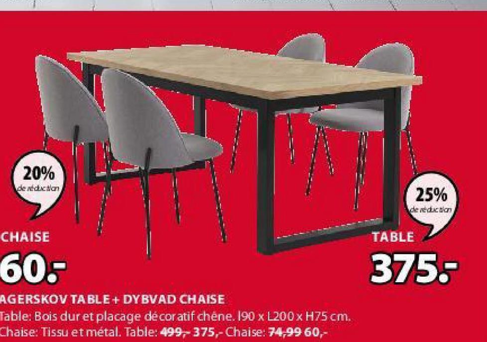 20% de reduction 25% de redaction CHAISE TABLE 60. 375.- AGERSKOV TABLE + DYBVAD CHAISE Table: Bois dur et placage décoratif chène. 190 x L200 x H75 cm. Chaise: Tissu et métal. Table: 499,-375,-Chaise: 74,99 60,-
