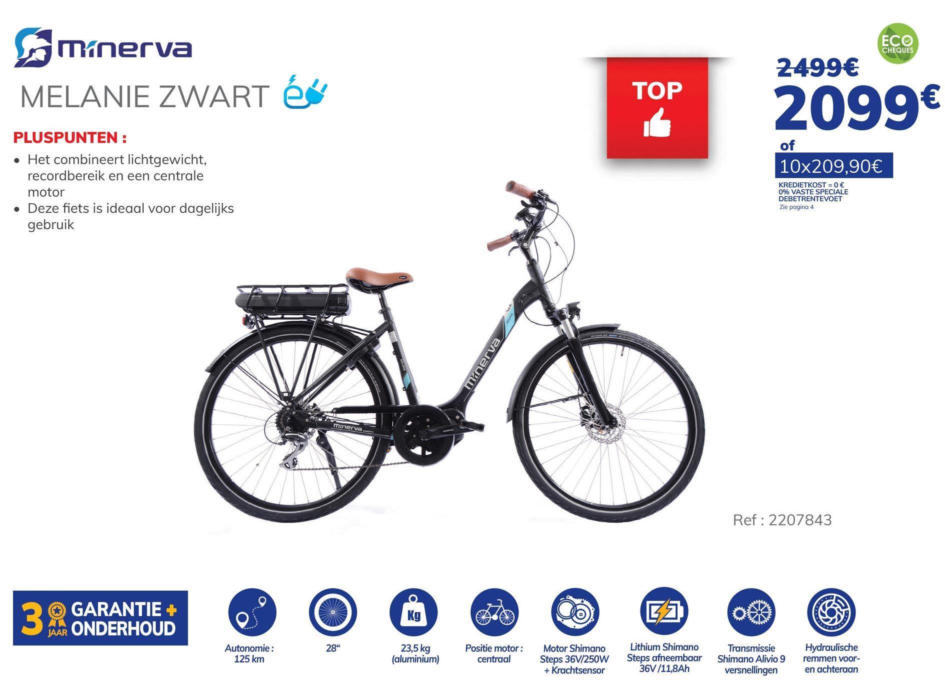 """ECO Minerva CHEQUES 2499€ MELANIE ZWART éé TOP 2099€ PLUSPUNTEN: of 10x209,90€ • Het combineert lichtgewicht, recordbereik en een centrale motor . Deze fiets is ideaal voor dagelijks gebruik KREDIETKOST = 0 € 0% VASTE SPECIALE DEBETRENTEVOET Zie pagina 4 minerva minerva Ref: 2207843 O 3. GARANTIE GARANTIE + ONDERHOUD kg JO 28"""" Autonomie: 125 km 23,5 kg (aluminium) Positie motor: centraal Motor Shimano Steps 36V/250W + Krachtsensor Lithium Shimano Steps afneembaar 36V /11,8Ah Transmissie Shimano Alivio 9 versnellingen Hydraulische remmen voor- en achteraan"""