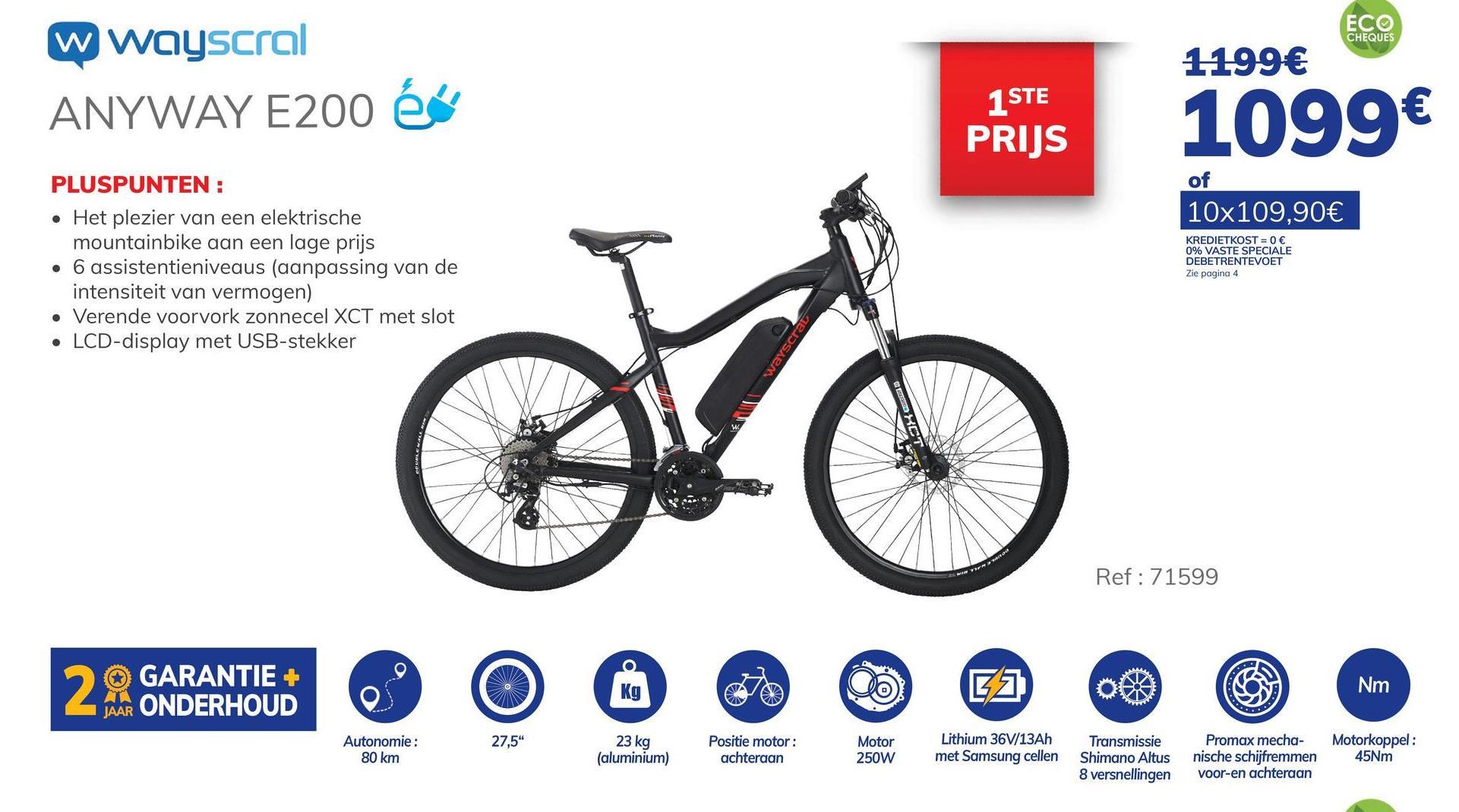 """ECO CHEQUES 1199€ w wayscral ANYWAY E200 és 1 STE PRIJS 1099€ PLUSPUNTEN : of 10x109,90€ KREDIETKOST = 0 € 0% VASTE SPECIALE DEBETRENTEVOET Zie pagina 4 • Het plezier van een elektrische mountainbike aan een lage prijs • 6 assistentieniveaus (aanpassing van de intensiteit van vermogen) • Verende voorvork zonnecel XCT met slot LCD-display met USB-stekker wayscrat *** Ref: 71599 29. GARANTIE + GARANTIE + ONDERHOUD V G) OCD Nm JAAR 27,5"""" 23 kg Autonomie : 80 km Positie motor: achteraan Motor 250W Lithium 36V/13Ah met Samsung cellen Transmissie Shimano Altus 8 versnellingen (aluminium) Promax mecha- nische schijfremmen voor-en achteraan Motorkoppel : 45Nm"""