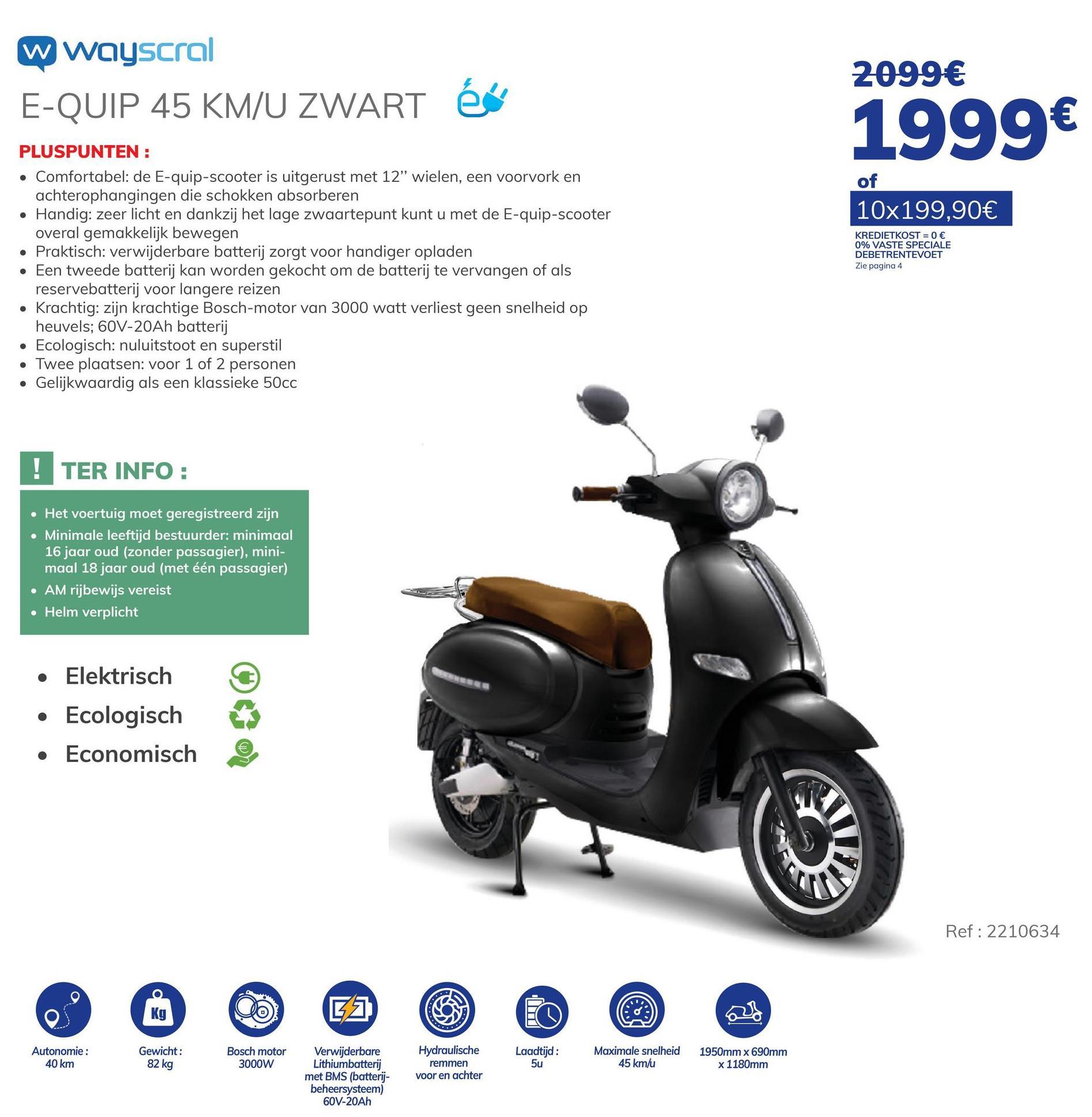 """Elektrische Scooter E-quip Zwart De elektrische scooter WAYSCRAL E-QUIP kan worden gebruikt door eenieder die minstens 16 jaar oud is en in het bezit is van een rijbewijs AM of enig ander rijbewijs voor de wagen of motorfiets. De elektrische scooter komt overeen met een motorfiets van 50 cc, en is elektronisch beperkt tot 45 km/u. Het formaat van de scooter is geschikt voor personen van eender welke lengte, het zadel is langwerpig en het is dus mogelijk om met twee personen op de scooter te zitten zonder in te boeten aan comfort. De batterij bevindt zich onder het zadel, en deze is uitneembaar zodat u ze kunt meenemen om thuis of op kantoor op te laden. De batterij laadt op in ongeveer 5 uur. De ruimte onder het zadel biedt plaats aan een helm of een tweede accu om de autonomie te vergroten. De capaciteit van de batterij die bij de scooter wordt geleverd bedraagt 60 V 20 Ah (oftewel 1200 Wh), en heeft een bereik van 40 km. De motor bevindt zich in de naaf en is een 60 V BOSCH"""" Brushless elektrische motor met een erg goede betrouwbaarheid. Dankzij het schijfremsysteem (vooraan en achteraan) kunt u efficiënt remmen in alle omstandigheden."""". - Ecologisch: geen uitstoot en erg stil- Mooi ontwerp - Performant"""