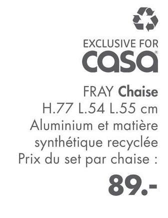EXCLUSIVE FOR casa FRAY Chaise H.77 1.54 L.55 cm Aluminium et matière synthétique recyclée Prix du set par chaise : 89.-