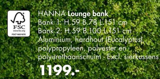 FSC www.fsc.org FSCN001676 HANNA Lounge bank Bank 1: H.59 B.78 L.151 cm Bank 2: H.59 B.100 1.151 cm Aluminium, hardhout (Eucalyptusla polypropyleen, polyester en polyurethaanschuim - Excl. sierkussens 1199.-