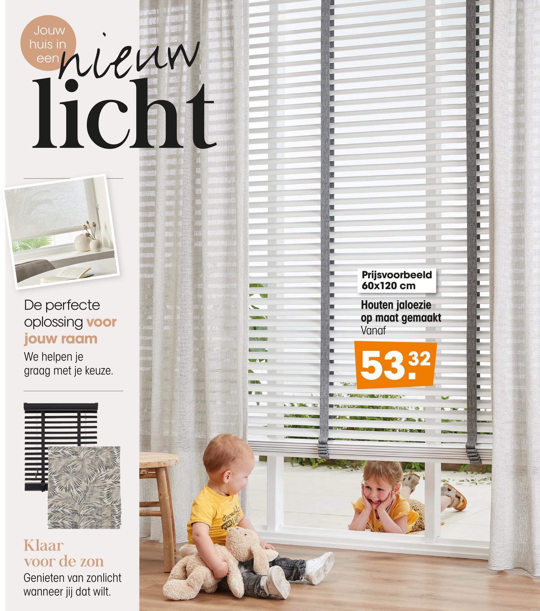 Jouw huis in een nieun licht Prijsvoorbeeld 60x120 cm Houten jaloezie op maat gemaakt Vanaf De perfecte oplossing voor jouw raam We helpen je graag met je keuze. LIII.1!111 5332 trould NEVER Klaar voor de zon Genieten van zonlicht wanneer jij dat wilt.