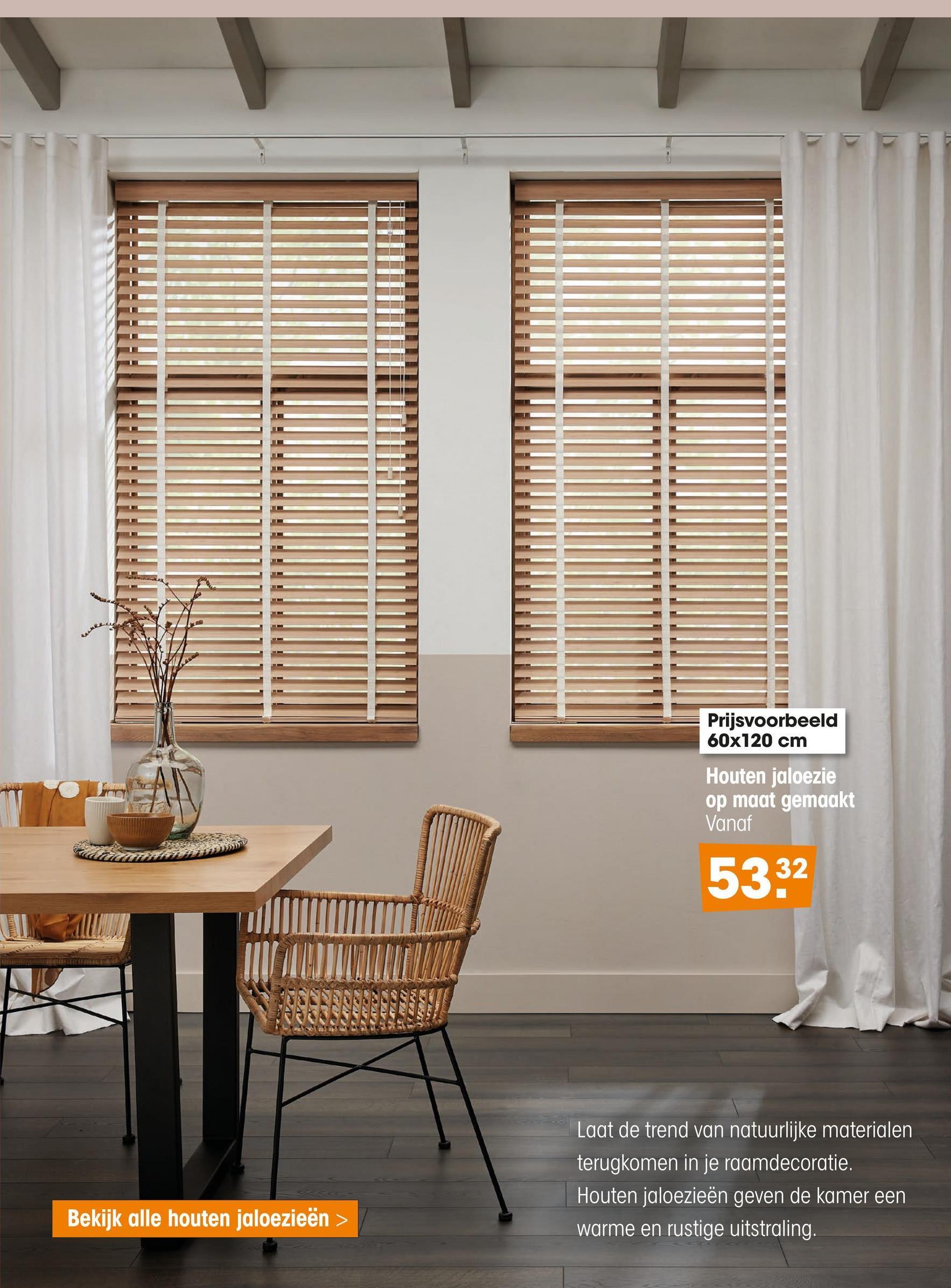Prijsvoorbeeld 60x120 cm Houten jaloezie op maat gemaakt Vanaf 5332 Laat de trend van natuurlijke materialen terugkomen in je raamdecoratie. Houten jaloezieën geven de kamer een warme en rustige uitstraling. Bekijk alle houten jaloezieën >