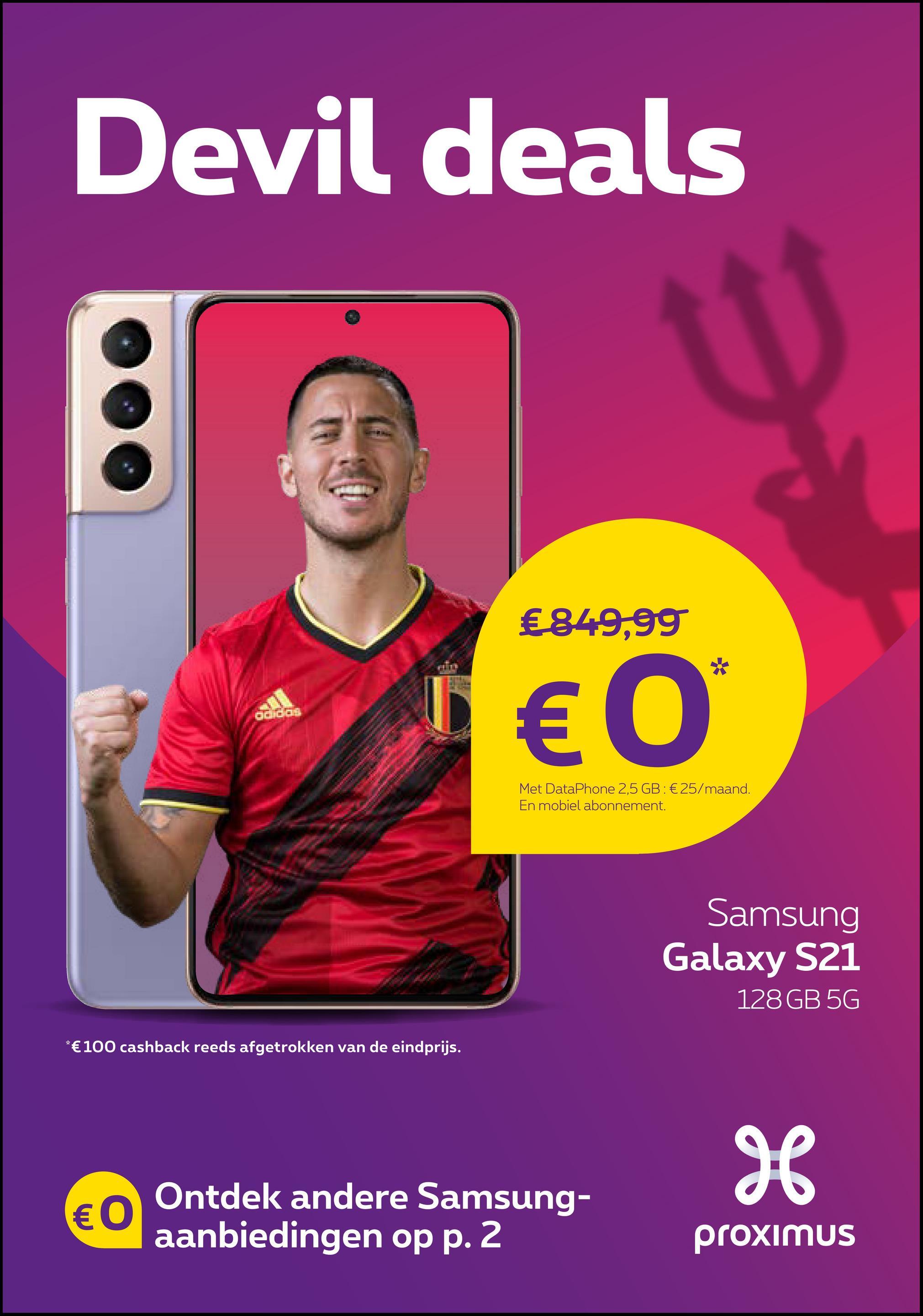 Devil deals O €849,99 € 0 Met DataPhone 2,5 GB: €25/maand. En mobiel abonnement. Samsung Galaxy S21 128 GB 5G *€100 cashback reeds afgetrokken van de eindprijs. H € 0 Ontdek andere Samsung- aanbiedingen op p. 2 proximus