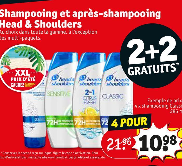 Shampooing et après-shampooing Head & Shoulders Au choix dans toute la gamme, à l'exception des multi-paquets. 2+2 -XXL PRIX D'ÉTÉ GRATUITS* GAGNEZ MIGUES DES CADEAUX heads heads head shoulders shoulder shoulders SENSITIVE 2-1 FRESH CO CITRUS CLASSIC Exemple de prix 4x shampooing Class 285 m P2H 1 72H ma 72 4 POUR 21% 1098 * Conservez le second reçu sur lequel figure le code d'activation. Pour lus d'informations, visitez le site www.kruidvat.be/prixdete et essayez-le.