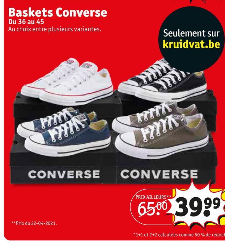 Baskets Converse Du 36 au 45 Au choix entre plusieurs variantes. Seulement sur kruidvat.be CONVERSE CONVERSE PRIX AILLEURS** 6500 3999 ** Prix du 22-04-2021. *1+1 et 2+2 calculées comme 50% de réduct