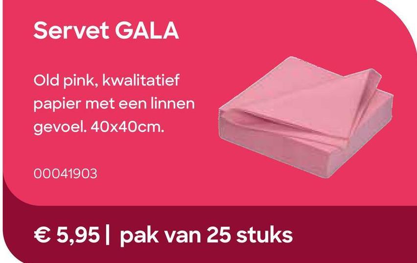GALA Servetten Old Pink 40x40cm 25 Stuks Paars/Roze <b>De GALA-servetten</b> zijn de dikste servetten uit het AVA-gamma en hebben een linnen gevoel.<br> Ze maken je tafel extra stijlvol en zijn ook ideaal om leuke vouwtechnieken mee te maken.<br> Extra groot model.<br> Met zorg gemaakt in eigen productie in België en beschikbaar in verschillende kleuren.<br> <ul><li> Groot model van 40x40cm</li><li>Pakje van 25 servetten</li></ul>