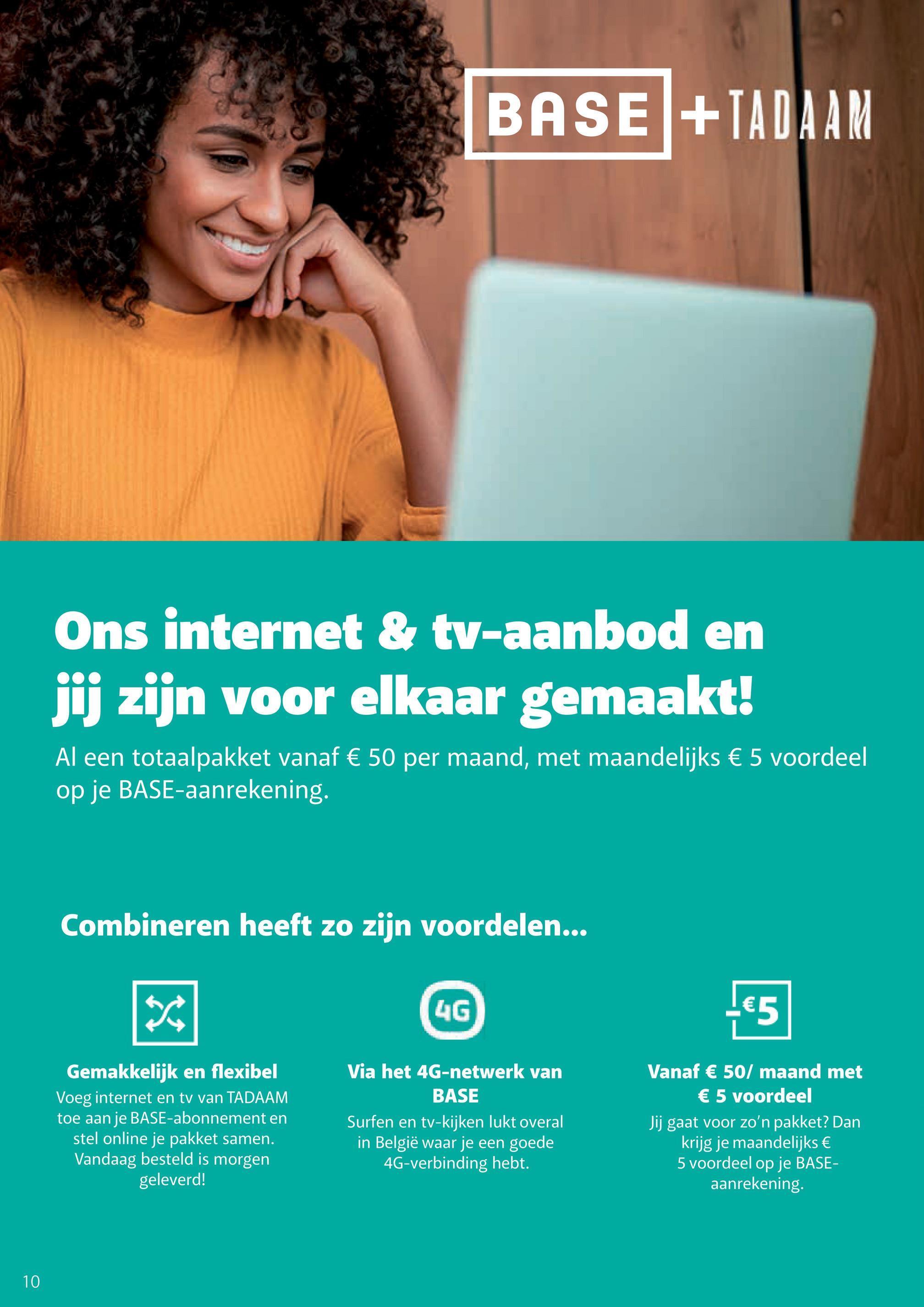 BASE +IADAAM Ons internet & tv-aanbod en jij zijn voor elkaar gemaakt! Al een totaalpakket vanaf € 50 per maand, met maandelijks € 5 voordeel op je BASE-aanrekening. Combineren heeft zo zijn voordelen... 次 4G €5 Gemakkelijk en flexibel Voeg internet en tv van TADAAM toe aan je BASE-abonnement en stel online je pakket samen. Vandaag besteld is morgen geleverd! Via het 4G-netwerk van BASE Surfen en tv-kijken lukt overal in België waar je een goede 4G-verbinding hebt. Vanaf € 50/ maand met € 5 voordeel Jij gaat voor zo'n pakket? Dan krijg je maandelijks € 5 voordeel op je BASE- aanrekening 10