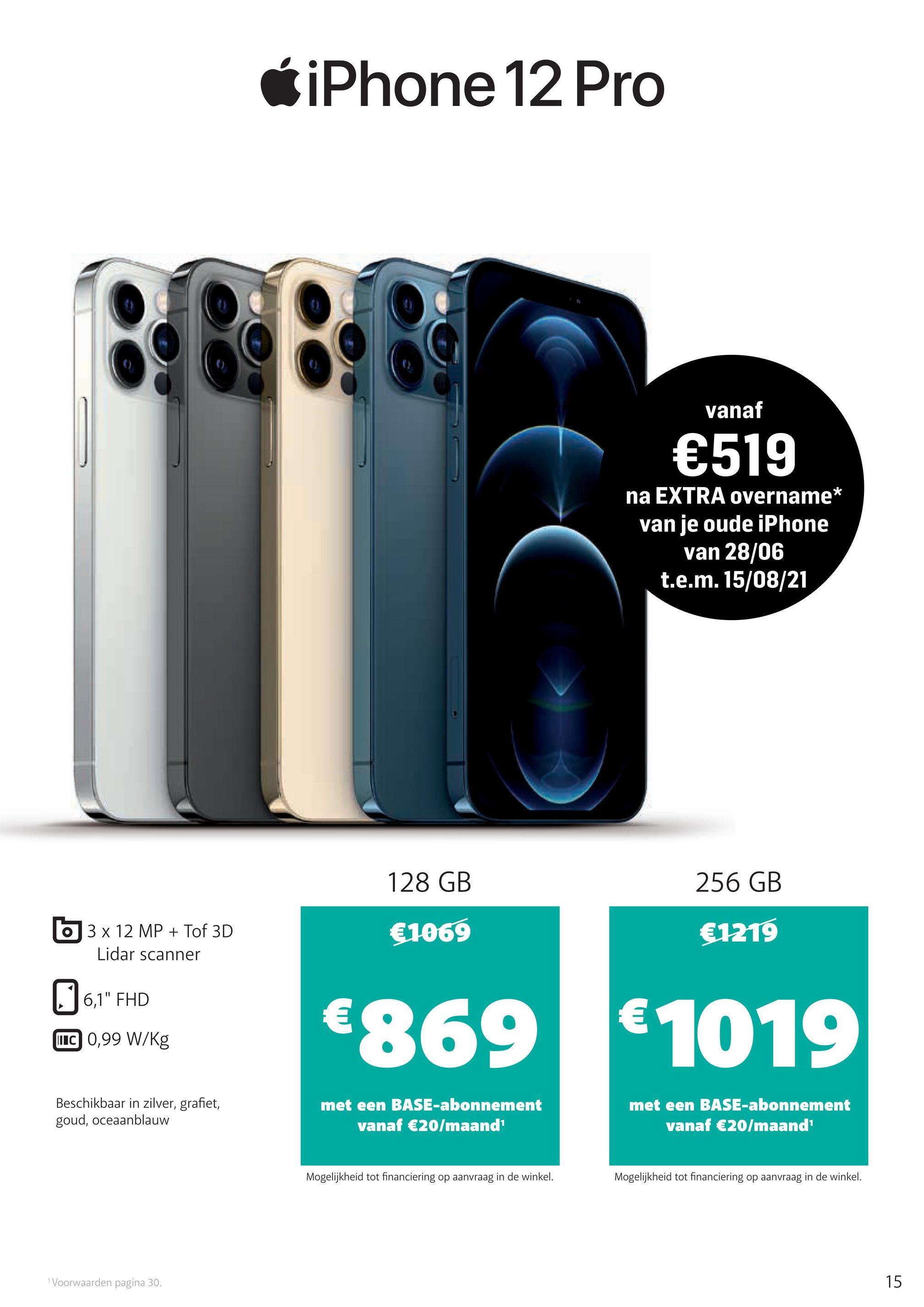 """iPhone 12 Pro BE vanaf €519 na EXTRA overname* van je oude iPhone van 28/06 t.e.m. 15/08/21 128 GB 256 GB O 3 x 12 MP + Tof 3D Lidar scanner €1069 €1219 6,1"""" FHD € TIC 0,99 W/kg €869 € 1019 Beschikbaar in zilver, grafiet, goud, oceaanblauw met een BASE-abonnement vanaf €20/maand met een BASE-abonnement vanaf €20/maand Mogelijkheid tot financiering op aanvraag in de winkel. Mogelijkheid tot financiering op aanvraag in de winkel. Voorwaarden pagina 30. 15"""