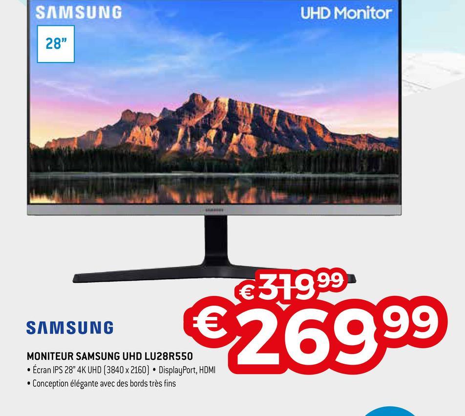 "SAMSUNG UHD Monitor 28"" €31999 SAMSUNG €26999 MONITEUR SAMSUNG UHD LU28R550 • Écran IPS 28"" 4K UHD (3840 x 2160) • DisplayPort, HDMI • Conception élégante avec des bords très fins"