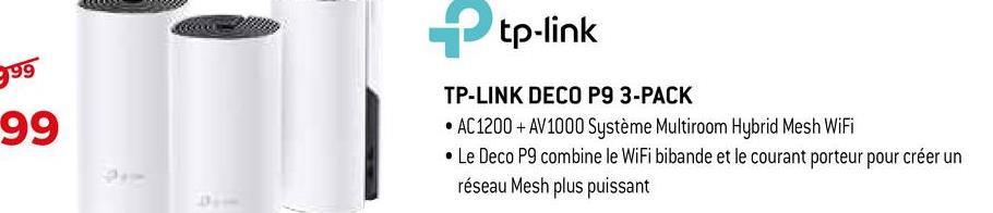 P tp-link 999 99 TP-LINK DECO P9 3-PACK • AC1200 + AV1000 Système Multiroom Hybrid Mesh WiFi • Le Deco P9 combine le WiFi bibande et le courant porteur pour créer un réseau Mesh plus puissant