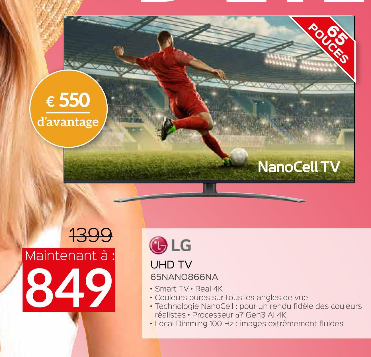 POUCES € 550 d'avantage NanoCell TV 1399 Maintenant à : L LG 849 UHD TV 65NANO866NA Smart TV Real 4K • Couleurs pures sur tous les angles de vue • Technologie NanoCell : pour un rendu fidèle des couleurs réalistes. Processeur a7 Gen3 Al 4K • Local Dimming 100 Hz : images extrêmement fluides