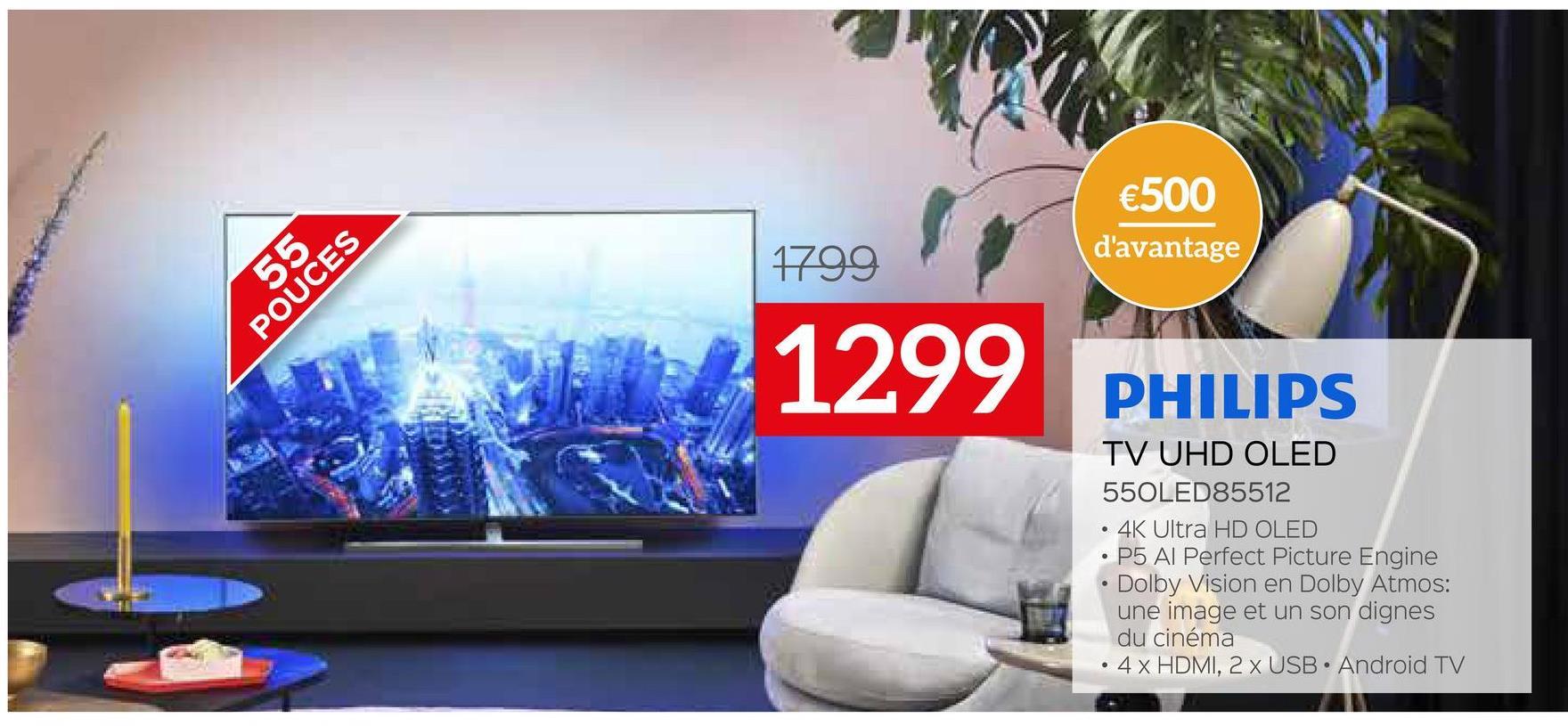 €500 d'avantage 1799 55 POUCES 1299 PHILIPS TV UHD OLED 550LED85512 4K Ultra HD OLED P5 Al Perfect Picture Engine Dolby Vision en Dolby Atmos: une image et un son dignes du cinéma 4 x HDMI, 2 X USB • Android TV