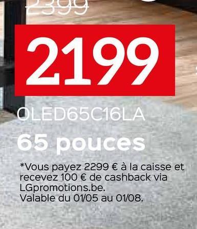 2199 OLED65C16LA 65 pouces *Vous payez 2299 € à la caisse et recevez 100 € de cashback via LGpromotions.be. Valable du 01/05 au 01/08.