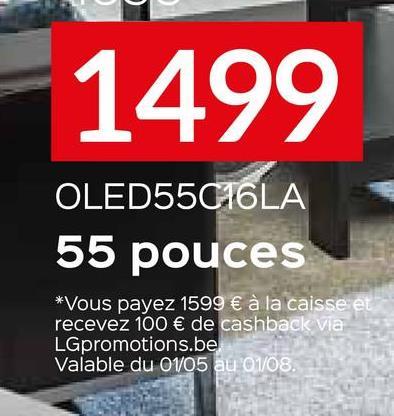 1499 OLED55016LA 55 pouces *Vous payez 1599 € à la caisse et recevez 100 € de cashback via LGpromotions.be Valable du 01/05 au 01/08.