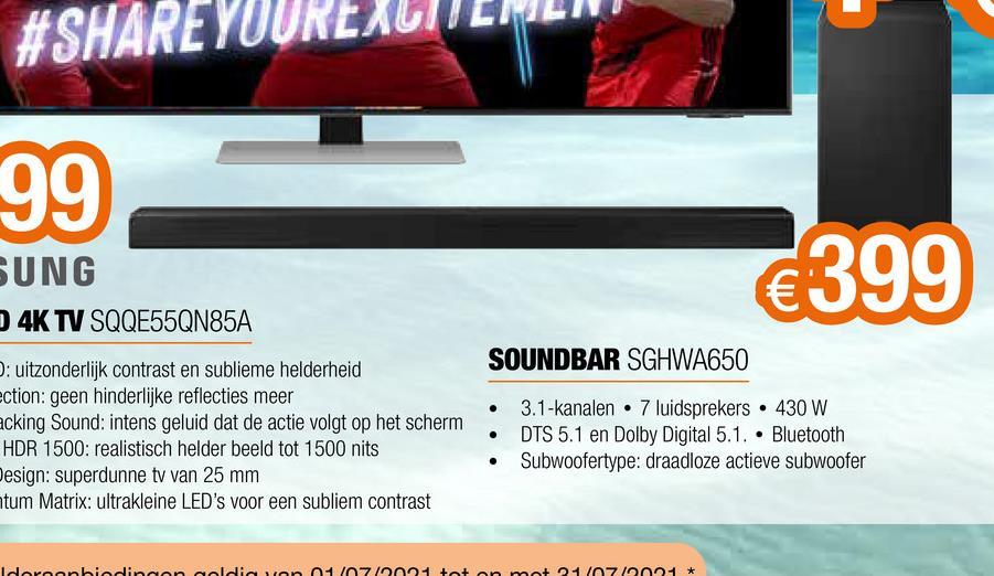 #SHARE YOURE 99 SUNG D 4K TV SQQE55QN85A €399 SOUNDBAR SGHWA650 . : uitzonderlijk contrast en sublieme helderheid ction: geen hinderlijke reflecties meer acking Sound: intens geluid dat de actie volgt op het scherm HDR 1500: realistisch helder beeld tot 1500 nits Design: superdunne tv van 25 mm tum Matrix: ultrakleine LED's voor een subliem contrast 3.1-kanalen • 7 luidsprekers • 430 W DTS 5.1 en Dolby Digital 5.1. • Bluetooth Subwoofertype: draadloze actieve subwoofer . Idoranbiedingen moldie von 0710004 tot en met 24/07/0004 *