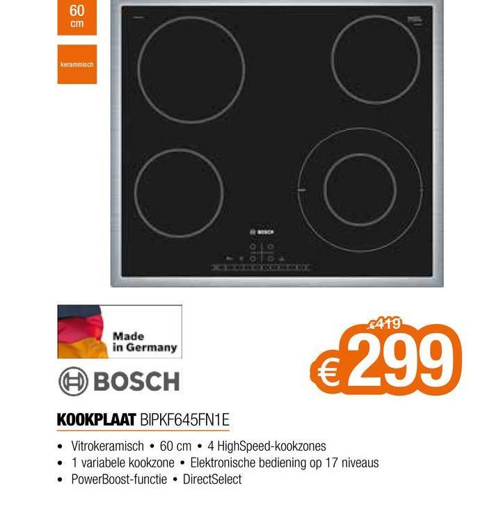 60 cm kerammisch oo 419 Made in Germany €299 BOSCH KOOKPLAAT BIPKF645FN1E • Vitrokeramisch • 60 cm • 4 High Speed-kookzones • 1 variabele kookzone Elektronische bediening op 17 niveaus • PowerBoost-functie • DirectSelect