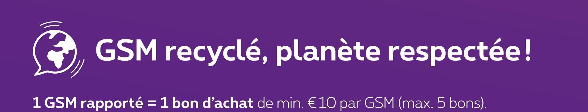 GSM recyclé, planète respectée! 1 GSM rapporté = 1 bon d'achat de min. € 10 par GSM (max. 5 bons).