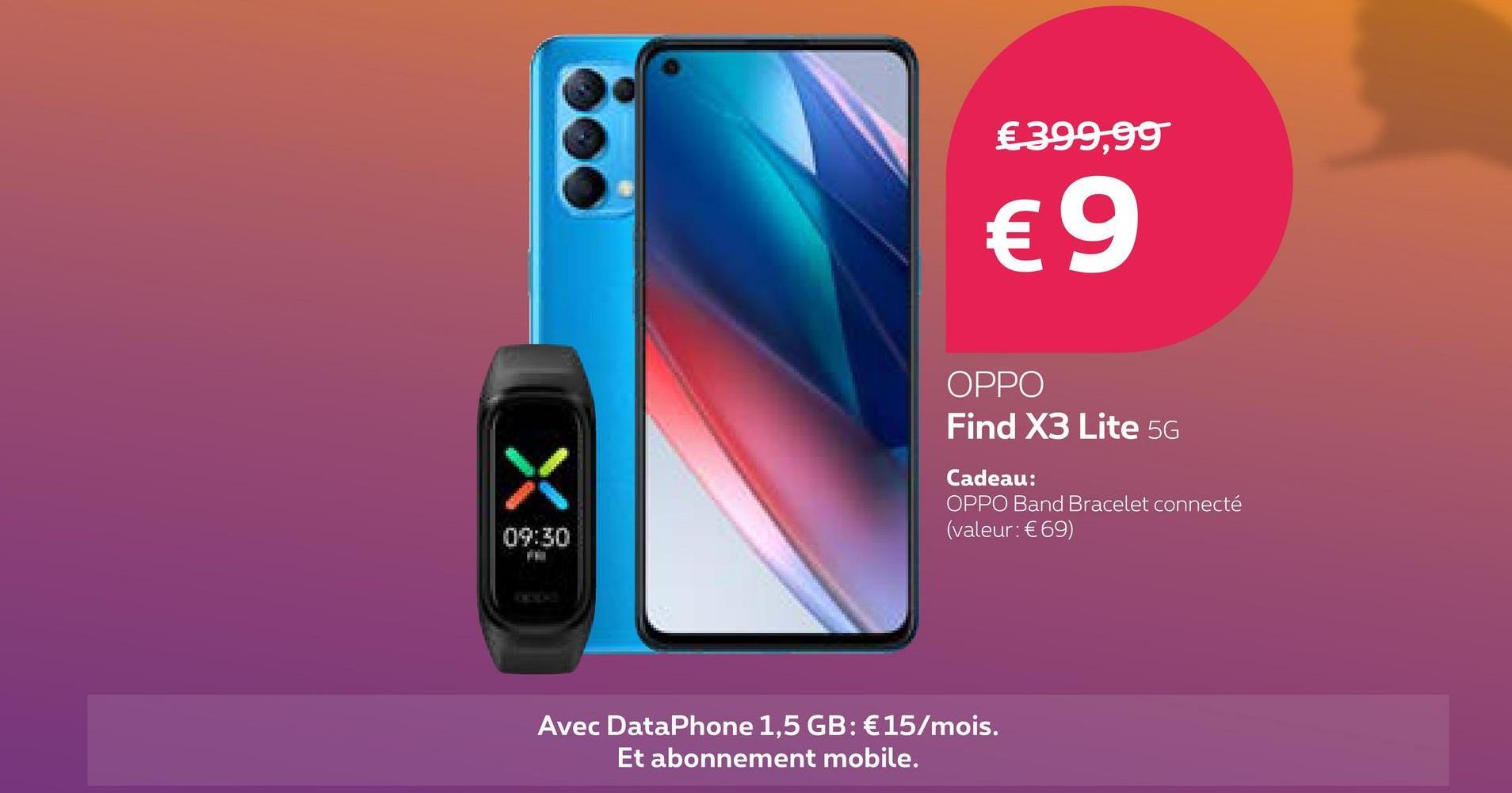 €399,99 € 9 OPPO Find X3 Lite 5G X Cadeau: OPPO Band Bracelet connecté (valeur: €69) 09:30 Avec DataPhone 1,5 GB: €15/mois. Et abonnement mobile.