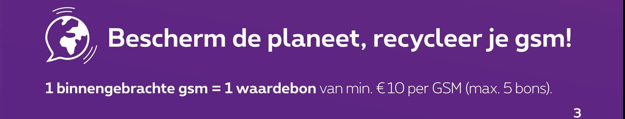 Bescherm de planeet, recycleer je gsm! 1 binnengebrachte gsm = 1 waardebon van min. €10 per GSM (max. 5 bons). 3
