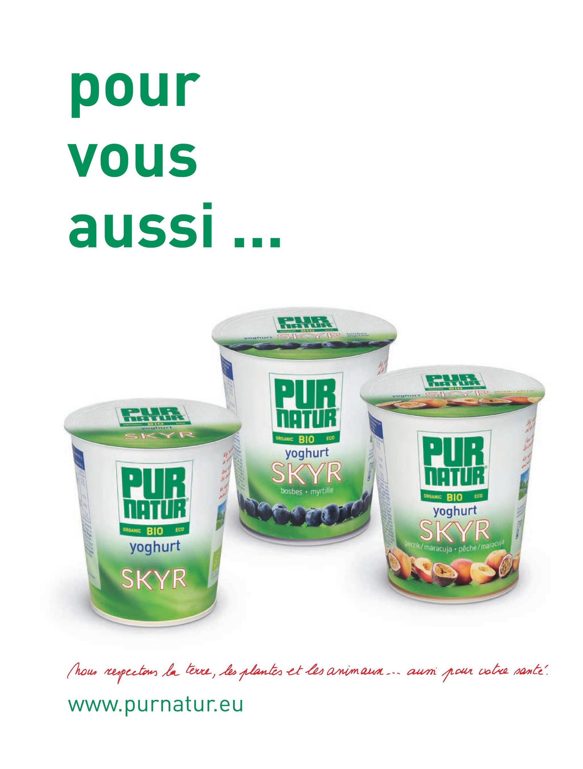 pour vous aussi... US PUR Vok PUR NATUR PIR You SYR ECO ORGANIC BIO yoghurt SKYR PUR NATUR PUR NATUR bosbes. myrtille ECO ORGANIC BIO yoghurt ORGANIC BIO ECO SKYR Perzik/maracuja . pêche / maracuja yoghurt SKYR catre santé hous respectons la terre, les plantes et les animaux --- aun pour www.purnatur.eu