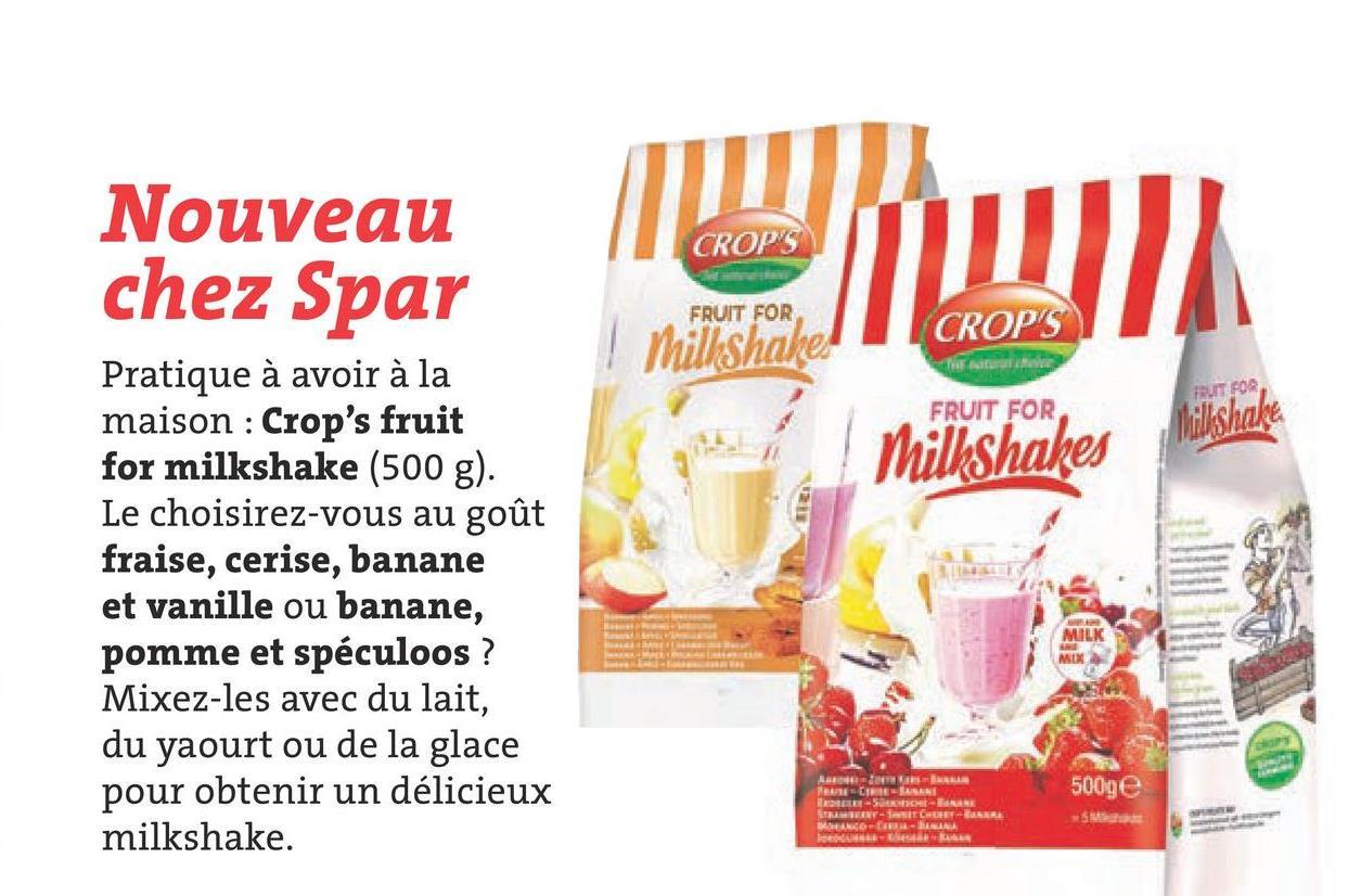 Nouveau chez Spar CROP'S ZA FRUIT FOR CROP'S Milkshake NE Milkshakes Makshake Pratique à avoir à la maison : Crop's fruit for milkshake (500 g). Le choisirez-vous au goût fraise, cerise, banane et vanille ou banane, pomme et spéculoos? Mixez-les avec du lait, du yaourt ou de la glace pour obtenir un délicieux milkshake. MILK MIX De 500ge CANI LE-SUR- INT-ET- DE LA