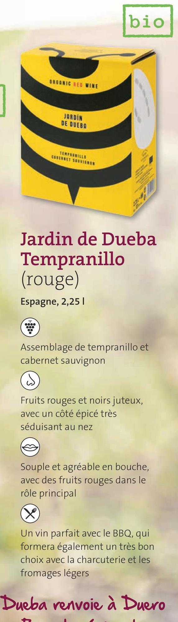bio ORGANIC RED WINE JARDÍN DE DUEBA TEMPERILLO Jardin de Dueba Tempranillo (rouge) Espagne, 2,25 т oo00 Assemblage de tempranillo et cabernet sauvignon w Fruits rouges et noirs juteux, avec un côté épicé très séduisant au nez Souple et agréable en bouche, avec des fruits rouges dans le rôle principal X Un vin parfait avec le BBQ, qui formera également un très bon choix avec la charcuterie et les fromages légers Dueba renvoie à Duero