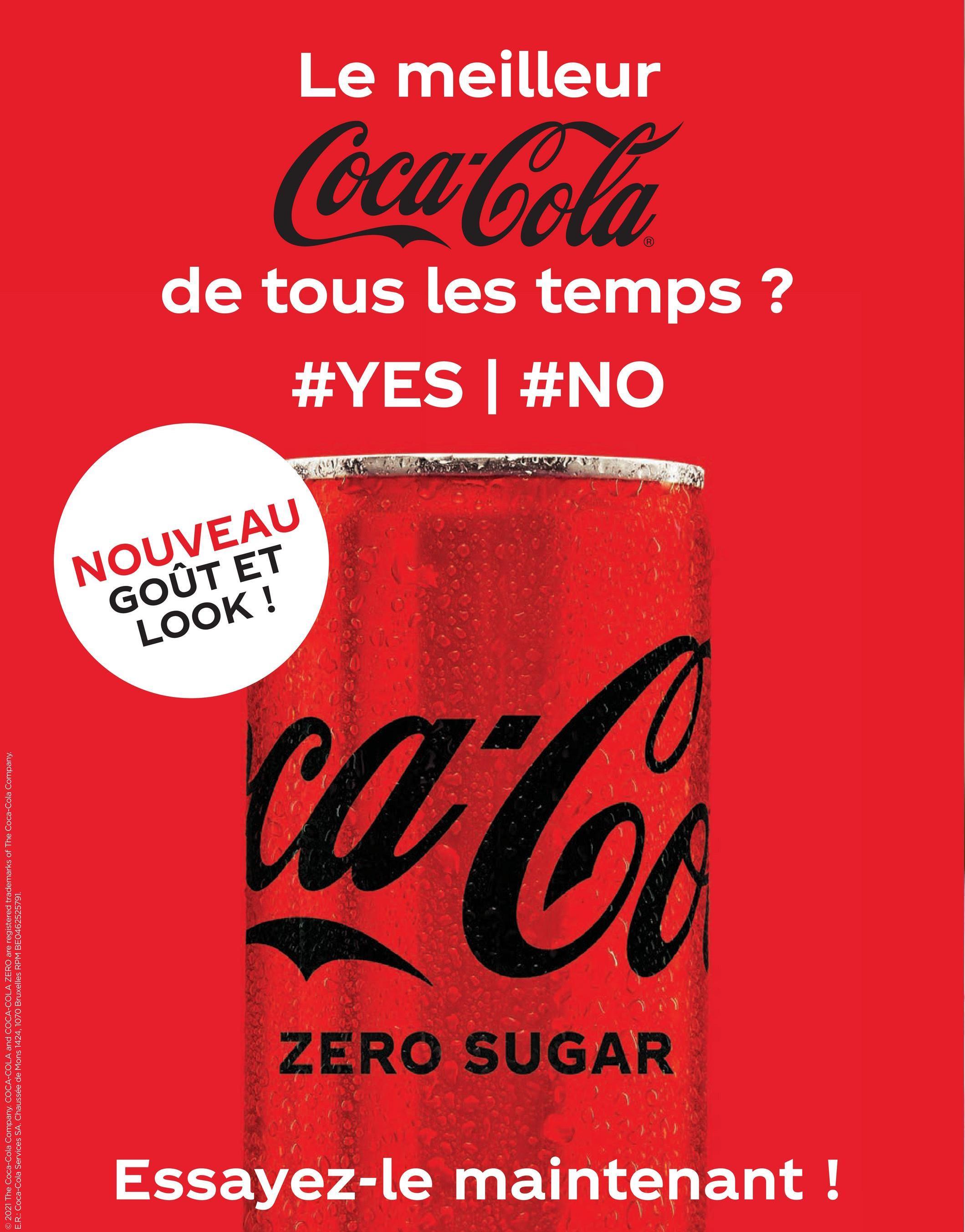 © 2021 The Coca-Cola Company. COCA-COLA and COCA-COLA ZERO are registered trademarks of The Coca-Cola Company E.R.: Coca-Cola Services SA. Chaussée de Mons 1424, 1070 Bruxelles RPM BE0462525791. LOOK! GOUT ET NOUVEAU Essayez-le maintenant ! ZERO SUGAR wala #YES #NO de tous les temps ? Coca Cola Le meilleur