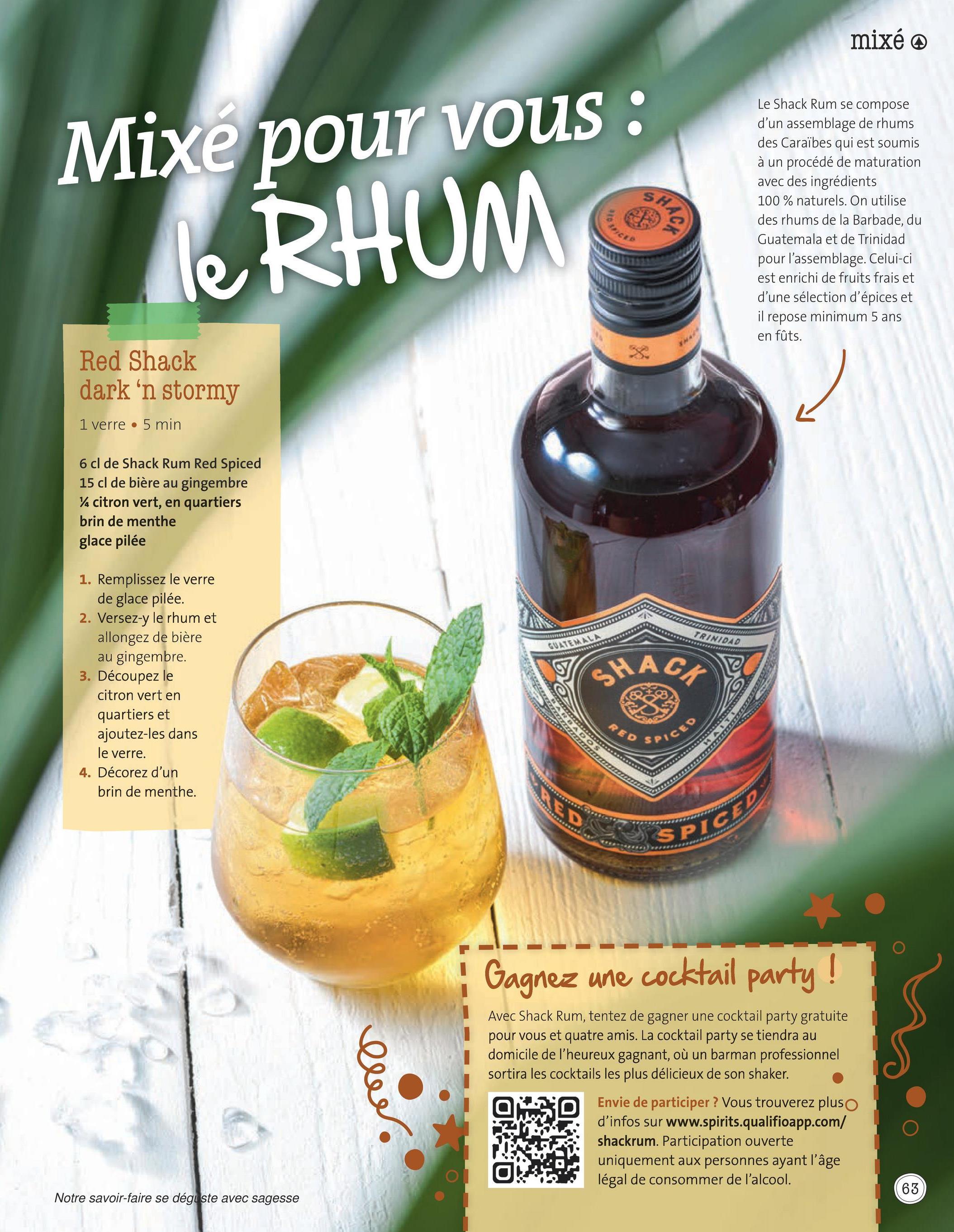 mixé Mixe pour vous : le RHUM net Le Shack Rum se compose d'un assemblage de rhums des Caraïbes qui est soumis à un procédé de maturation avec des ingrédients 100% naturels. On utilise des rhums de la Barbade, du Guatemala et de Trinidad pour l'assemblage. Celui-ci est enrichi de fruits frais et d'une sélection d'épices et il repose minimum 5 ans en fûts. Red Shack dark 'n stormy 1 verre 5 min 6 cl de Shack Rum Red Spiced 15 cl de bière au gingembre Ya citron vert, en quartiers brin de menthe glace pilée TRINIDAD GUATEMALN 1. Remplissez le verre de glace pilée. 2. Versez-y le rhum et allongez de bière au gingembre. 3. Découpez le citron vert en quartiers et ajoutez-les dans le verre. 4. Décorez d'un brin de menthe. SHAGA *** 22 NO. KO RED ALL ***** SPICE RED SPICIO Gagnez une cocktail party! ewe. Avec Shack Rum, tentez de gagner une cocktail party gratuite pour vous et quatre amis. La cocktail party se tiendra au domicile de l'heureux gagnant, où un barman professionnel sortira les cocktails les plus délicieux de son shaker. Envie de participer ? Vous trouverez plus d'infos sur www.spirits.qualifioapp.com/ shackrum. Participation ouverte uniquement aux personnes ayant l'âge légal de consommer de l'alcool. 63 Notre savoir-faire se dégi ste avec sagesse