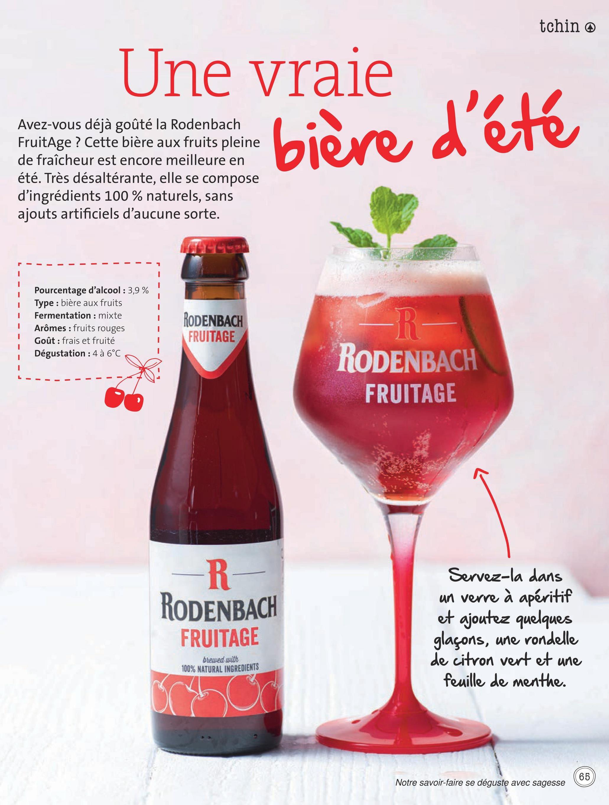 tchin Une vraie Avez-vous déjà goûté la Rodenbach FruitAge ? Cette bière aux fruits pleine de fraîcheur est encore meilleure en été. Très désaltérante, elle se compose d'ingrédients 100% naturels, sans ajouts artificiels d'aucune sorte. bière d'été Pourcentage d'alcool : 3,9 % Type : bière aux fruits Fermentation : mixte Arômes : fruits rouges Goût : frais et fruité Dégustation : 4 à 6°C RODENBACH FRUITAGE R- RODENBACH FRUITAGE -R- RODENBACH FRUITAGE Servez-la dans un verre à apéritif et ajoutez quelques glaçons, une rondelle de citron vert et une feuille de menthe. brewed with 100% NATURAL INGREDIENTS 65 Notre savoir-faire se déguste avec sagesse
