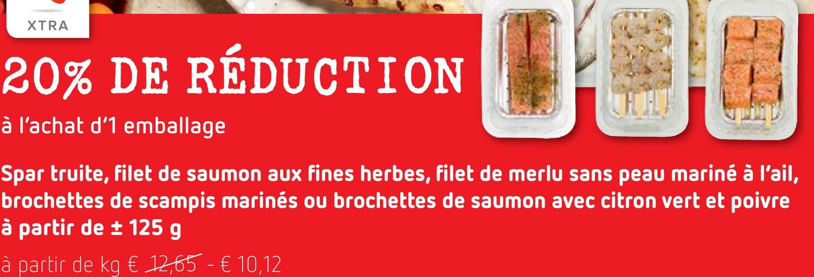 XTRA 20% DE RÉDUCTION RÉDUCTION U OG à l'achat d'1 emballage Spar truite, filet de saumon aux fines herbes, filet de merlu sans peau mariné à l'ail, brochettes de scampis marinés ou brochettes de saumon avec citron vert et poivre à partir de + 125 g à partir de kg € 12,65 - € 10,12