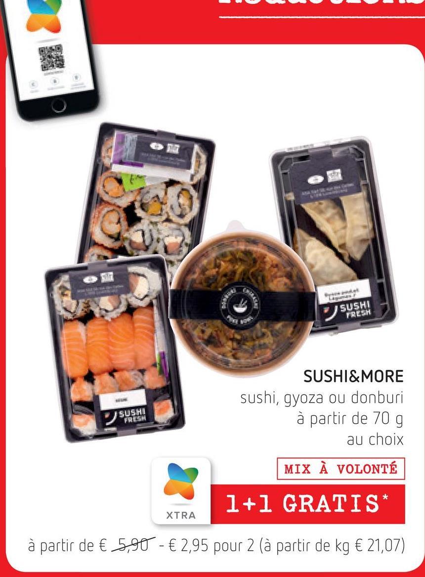 RE SUSHI FRESH SUSHI FRESH SUSHI&MORE sushi, gyoza ou donburi à partir de 70 g au choix MIX À VOLONTÉ 1+1 GRATIS* XTRA à partir de € 5,90 - € 2,95 pour 2 (à partir de kg € 21,07)