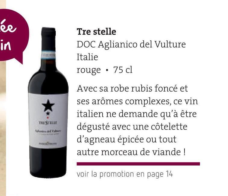 ée in Tre stelle DOC Aglianico del Vulture Italie rouge · 75 cl TE STELLE Avec sa robe rubis foncé et ses arômes complexes, ce vin italien ne demande qu'à être dégusté avec une côtelette d'agneau épicée ou tout autre morceau de viande ! voir la promotion en page 14